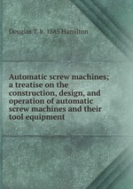 Automatic screw machines; a treatise on the construction, design, and operation of automatic screw machines and their tool equipment
