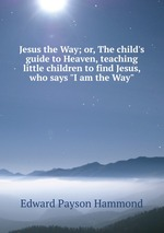 """Jesus the Way; or, The child`s guide to Heaven, teaching little children to find Jesus, who says """"I am the Way"""""""
