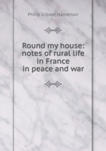Round my house: notes of rural life in France in peace and war