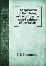 The splendour of God; being extracts from the sacred writings of the Bahais