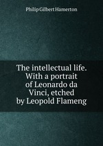 The intellectual life. With a portrait of Leonardo da Vinci, etched by Leopold Flameng