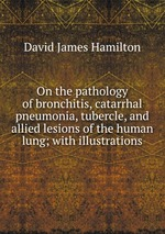 On the pathology of bronchitis, catarrhal pneumonia, tubercle, and allied lesions of the human lung; with illustrations