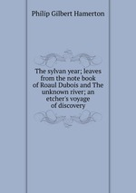 The sylvan year; leaves from the note book of Roaul Dubois and The unknown river; an etcher`s voyage of discovery