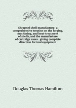 Shrapnel shell manufacture; a comprehensive treatise on the forging, machining, and heat-treatment of shells, and the manufacture of cartridge cases . giving complete direction for tool equipment