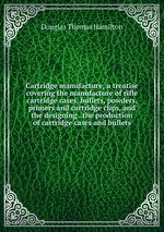 Cartridge manufacture; a treatise covering the manufacture of rifle cartridge cases, bullets, powders, primers and cartridge clips, and the designing . the production of cartridge cases and bullets