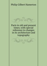 Paris in old and present times; with special reference to changes in its architecture and topography