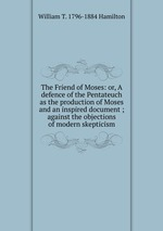 The Friend of Moses: or, A defence of the Pentateuch as the production of Moses and an inspired document ; against the objections of modern skepticism