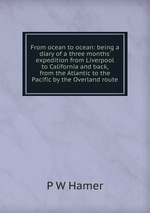 From ocean to ocean: being a diary of a three months` expedition from Liverpool to California and back, from the Atlantic to the Pacific by the Overland route