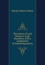 The letters of Lord Nelson to Lady Hamilton; with a supplement of interesting letters