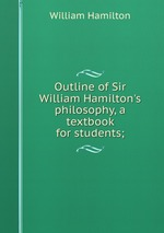 Outline of Sir William Hamilton`s philosophy, a textbook for students;