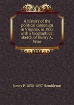 A history of the political campaign in Virginia, in 1855 with a biographical sketch of Henry A. Wise