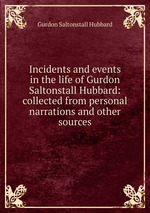 Incidents and events in the life of Gurdon Saltonstall Hubbard: collected from personal narrations and other sources