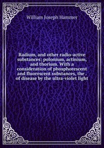 Radium, and other radio-active substances; polonium, actinium, and thorium. With a consideration of phosphorescent and fluorescent substances, the . of disease by the ultra-violet light