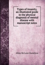 Types of insanity, an illustrated guide in the physical diagnosis of mental disease with manuscript notes