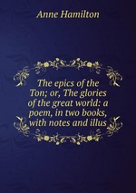 The epics of the Ton; or, The glories of the great world: a poem, in two books, with notes and illus