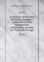 A memoir of Richard Williams, surgeon: catechist to the Patagonian missionary society in Tierra del Fuego
