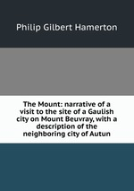The Mount: narrative of a visit to the site of a Gaulish city on Mount Beuvray, with a description of the neighboring city of Autun