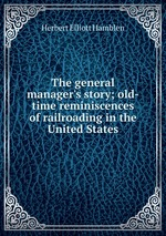 The general manager`s story; old-time reminiscences of railroading in the United States