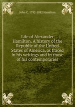 Life of Alexander Hamilton. A history of the Republic of the United States of America, as traced in his writings and in those of his contemporaries