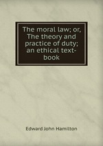 The moral law; or, The theory and practice of duty; an ethical text-book