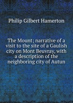 The Mount; narrative of a visit to the site of a Gaulish city on Mont Beuvray, with a description of the neighboring city of Autun