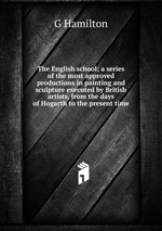 The English school; a series of the most approved productions in painting and sculpture executed by British artists, from the days of Hogarth to the present time