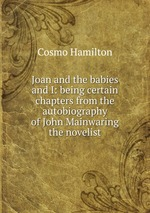 Joan and the babies and I: being certain chapters from the autobiography of John Mainwaring the novelist
