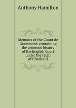 Memoirs of the Count de Grammont: containing the amorous history of the English Court under the reign of Charles II