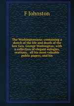 The Washingtoniana: containing a sketch of the life and death of the late Gen. George Washington; with a collection of elegant eulogies, orations, . all his most valuable public papers, and his