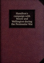 Hamilton`s campaign with Moore and Wellington during the Peninsular War
