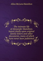 The intimate life of Alexander Hamilton; based chiefly upon original family letters and other documents, many of which have never been published