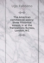 The American commercial policy: three historical essays; tr. at the Translations Bureau, London, W.C