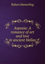 Aspasia: A romance of art and love in ancient Hellas