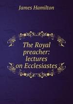 The Royal preacher: lectures on Ecclesiastes