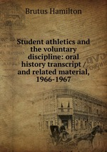 Student athletics and the voluntary discipline: oral history transcript / and related material, 1966-1967