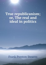 True republicanism; or, The real and ideal in politics