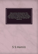 New science of elocution. The elements and principles of vocal expression in lessons, with exercises and selections systematically arranged for acquiring the art of reading and speaking