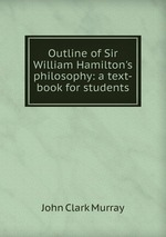 Outline of Sir William Hamilton`s philosophy: a text-book for students