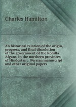An historical relation of the origin, progress, and final dissolution of the government of the Rohilla Afgans, in the northern provinces of Hindostan; . Persian manuscript and other original papers
