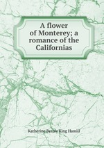 A flower of Monterey; a romance of the Californias