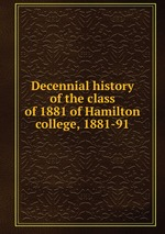 Decennial history of the class of 1881 of Hamilton college, 1881-91