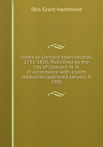 Index to Concord town records, 1732-1820; Published by the city of Concord, N. H. in accordance with a joint resolution approved January 9, 1900