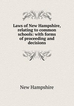 Laws of New Hampshire, relating to common schools: with forms of proceeding and decisions