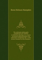 The scholastic philosophy considered in its relation to Christian theology: in a course of lectures delivered before the University of Oxford,in the . at the lecture founded by John Bampton