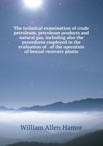 The technical examination of crude petroleum, petroleum products and natural gas, including also the procedures employed in the evaluation of . of the operation of benzol-recovery plants