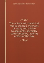 The actor`s art; theatrical reminiscences, methods of study and advice to aspirants, specially contributed by leading actors of the day