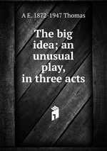 The big idea; an unusual play, in three acts