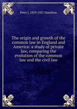 The origin and growth of the common law in England and America: a study of private law, comparing the evolution of the common law and the civil law