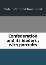 Confederation and its leaders ; with portraits