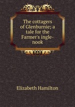 The cottagers of Glenburnie; a tale for the Farmer`s ingle-nook